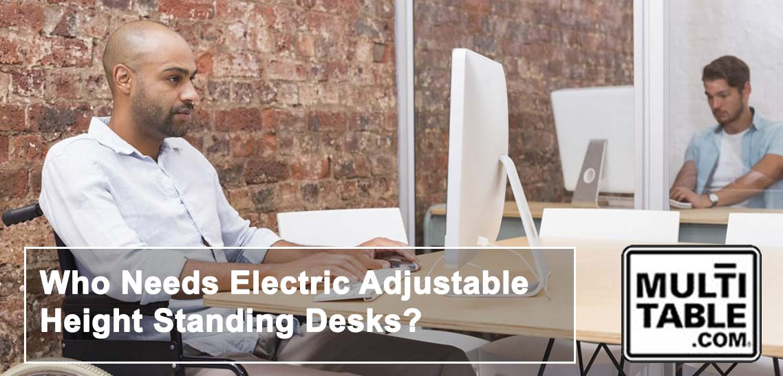 Who Needs Electric Adjustable Height Standing Desks By MultiTable